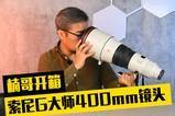 楠哥开箱:索尼G大师400mm镜头
