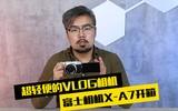 超轻便的VLOG相机 富士X-A7开箱