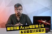 楠哥开箱:Acer暗影骑士4 不买最贵只买最对