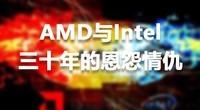 深度复盘 AMD与Intel三十年的恩怨情仇