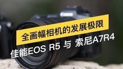 全画幅相机发展极限:佳能EOS R5&索尼A7R4